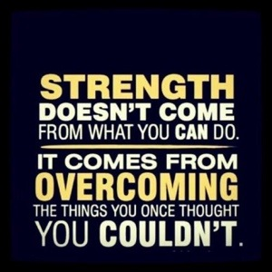STRENGTH doesn't come from the things you can do. It comes from overcoming the things you once thought you couldn't.